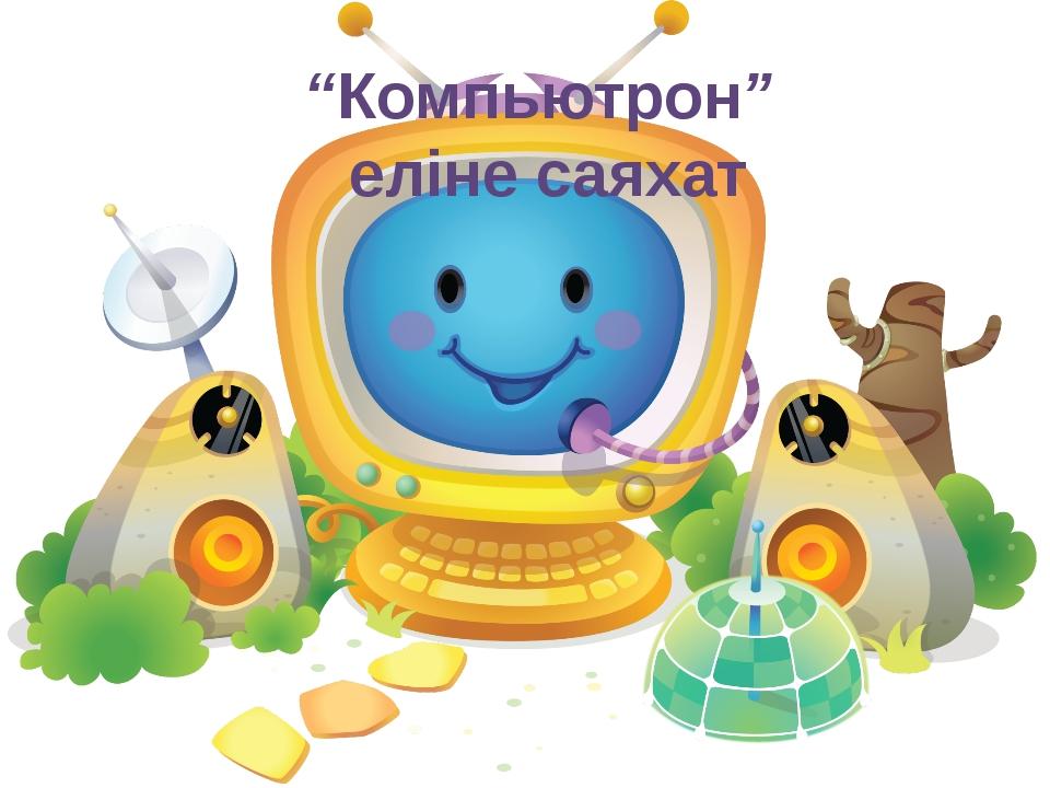 """""""Компьютрон"""" еліне саяхат"""