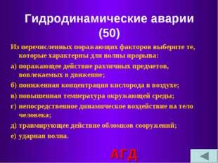 Гидродинамические аварии (50) Из перечисленных поражающих факторов выберите т