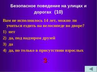 Безопасное поведение на улицах и дорогах (10) Вам не исполнилось 14 лет, можн