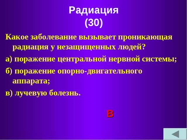 Радиация (30) Какое заболевание вызывает проникающая радиация у незащищенных...