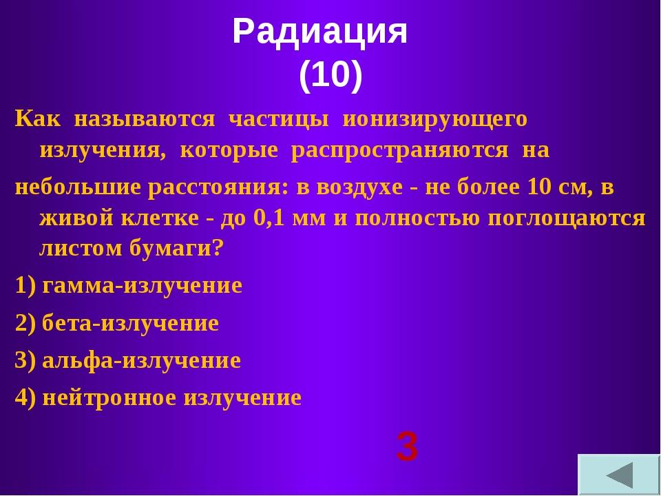 Радиация (10) Как называются частицы ионизирующего излучения, которые распрос...