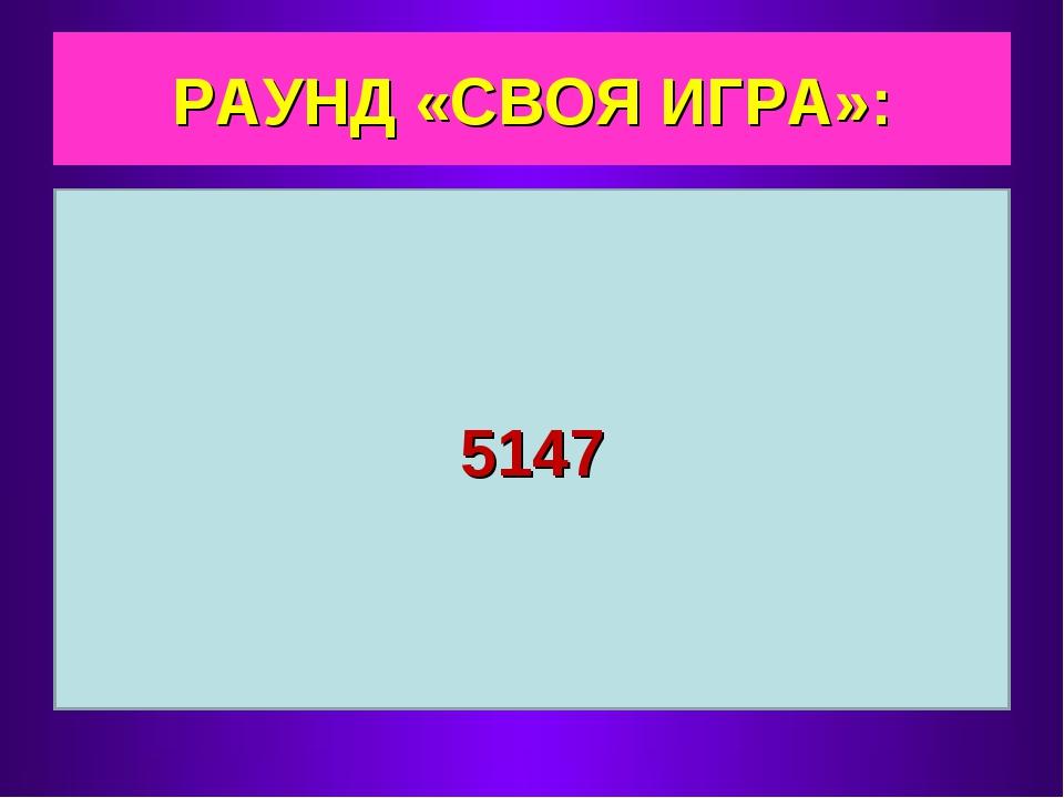 РАУНД «СВОЯ ИГРА»: 5147