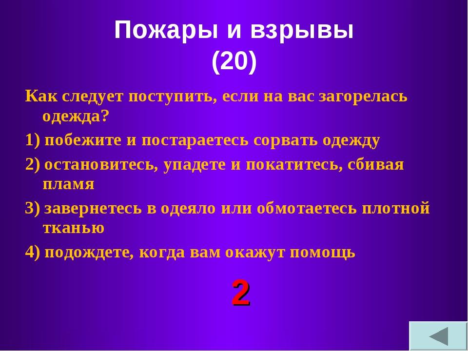 Пожары и взрывы (20) Как следует поступить, если на вас загорелась одежда? 1)...