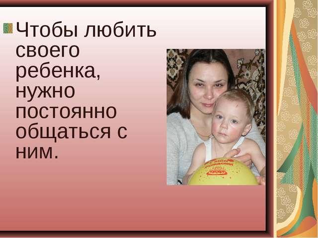 Чтобы любить своего ребенка, нужно постоянно общаться с ним.