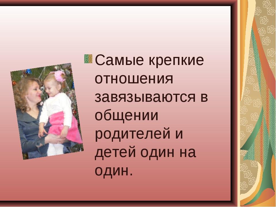 Самые крепкие отношения завязываются в общении родителей и детей один на один.