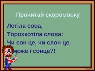 Прочитай скоромовку Летіла сова, Торохкотіла слова: Чи сон це, чи слон це, А