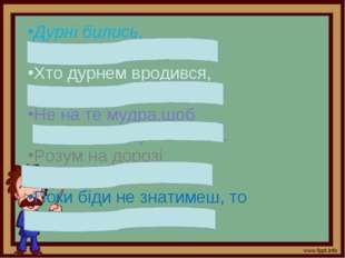 Дурні бились, а розумні поживились. Хто дурнем вродився, той дурнем і згине.