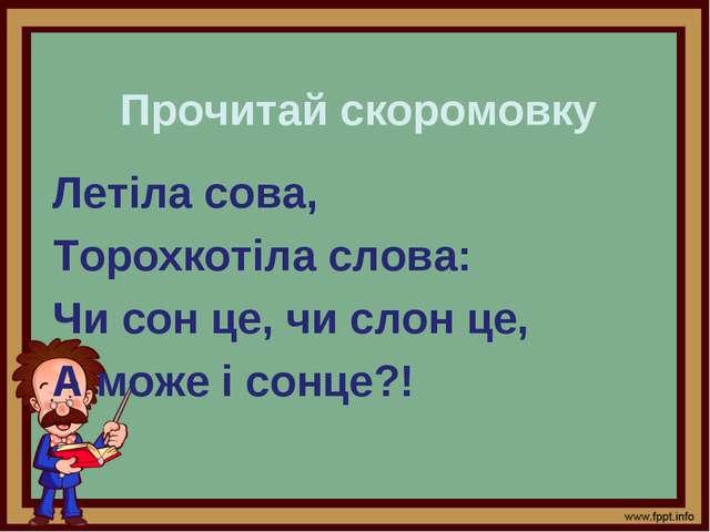 Прочитай скоромовку Летіла сова, Торохкотіла слова: Чи сон це, чи слон це, А...