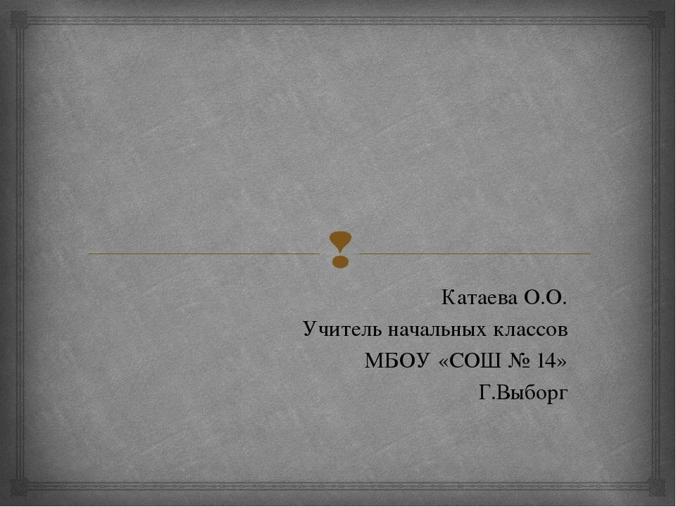 Катаева О.О. Учитель начальных классов МБОУ «СОШ № 14» Г.Выборг 
