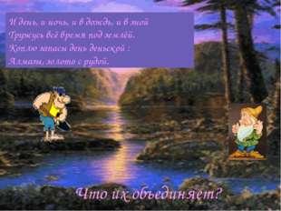 И день, и ночь, и в дождь, и в зной Тружусь всё время под землёй. Коплю запас