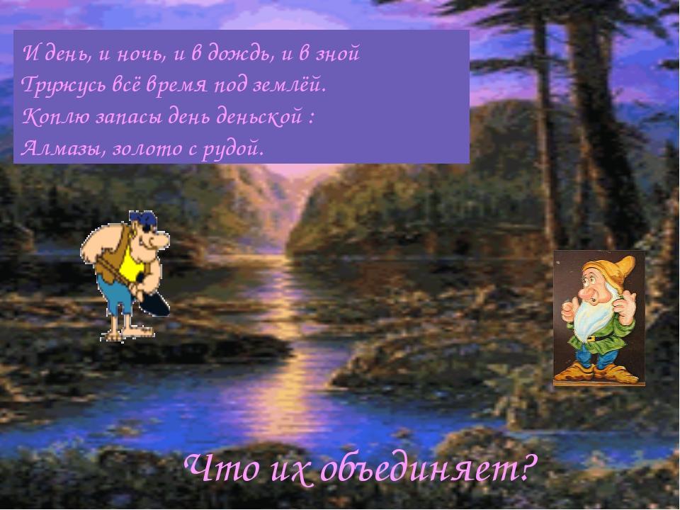 И день, и ночь, и в дождь, и в зной Тружусь всё время под землёй. Коплю запас...