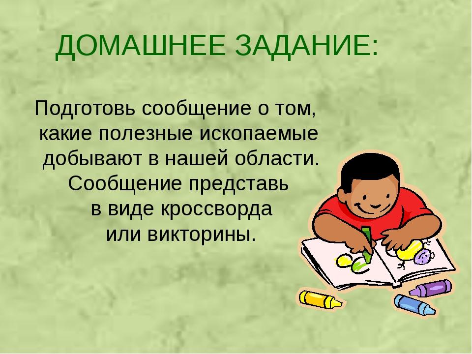 ДОМАШНЕЕ ЗАДАНИЕ: Подготовь сообщение о том, какие полезные ископаемые добыва...