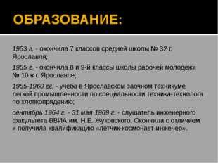 ОБРАЗОВАНИЕ: 1953 г. - окончила 7 классов средней школы № 32 г. Ярославля; 19
