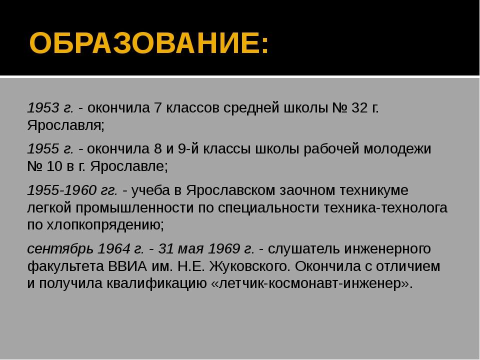 ОБРАЗОВАНИЕ: 1953 г. - окончила 7 классов средней школы № 32 г. Ярославля; 19...