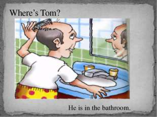 Where's Tom? He is in the bathroom.