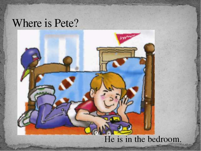 Where is Pete? He is in the bedroom.