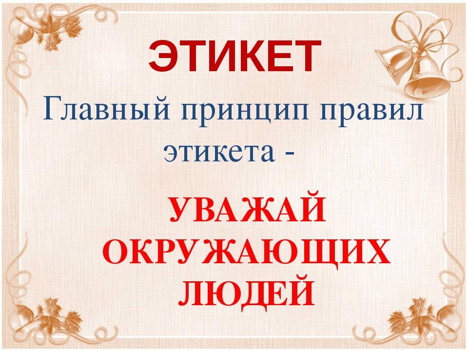 ЭТИКЕТ Главный принцип правил этикета - УВАЖАЙ ОКРУЖАЮЩИХ ЛЮДЕЙ