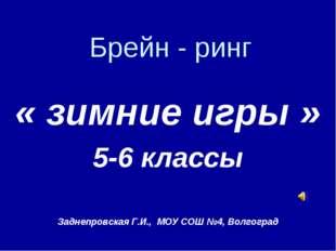 Брейн - ринг « зимние игры » 5-6 классы Заднепровская Г.И., МОУ СОШ №4, Волго