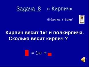 Задача 8 « Кирпич» /5 баллов, t=1мин/ Кирпич весит 1кг и полкирпича. Сколько