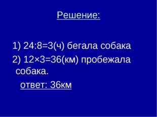 Решение: 1) 24:8=3(ч) бегала собака 2) 12×3=36(км) пробежала собака. ответ: 3