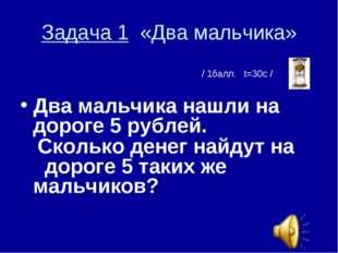 Задача 1 «Два мальчика» / 1балл. t=30с / Два мальчика нашли на дороге 5 рубле