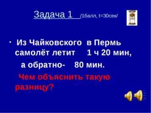 Задача 1 /1балл, t=30сек/ Из Чайковского в Пермь самолёт летит 1 ч 20 мин, а
