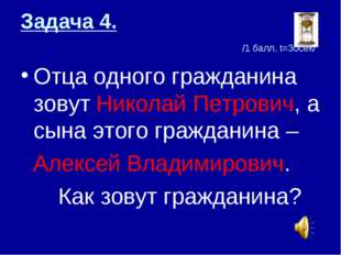 Задача 4. /1 балл, t=30сек/ Отца одного гражданина зовут Николай Петрович, а