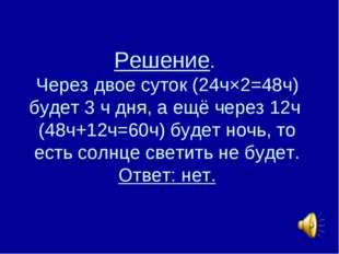 Решение. Через двое суток (24ч×2=48ч) будет 3 ч дня, а ещё через 12ч (48ч+12ч