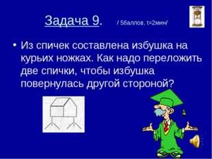 Задача 9. / 5баллов, t=2мин/ Из спичек составлена избушка на курьих ножках. К