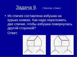 Задача 9. / 5баллов, t=2мин / Из спичек составлена избушка на курьих ножках.
