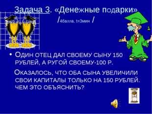 Задача 3. «ДенеЖные пОДарки» /4баЛЛа, t=3мин / ОДИН ОТЕЦ ДАЛ СВОЕМУ СЫНУ 150