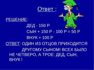 Ответ : РЕШЕНИЕ: ДЕД - 150 Р СЫН + 150 Р - 100 Р = 50 Р ВНУК + 100 Р ОТВЕТ: О