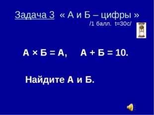 Задача 3 « А и Б – цифры » /1 балл. t=30с/ А × Б = А, А + Б = 10. Найдите А и