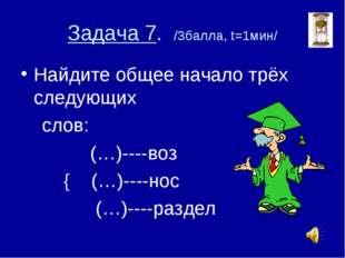 Задача 7. /3балла, t=1мин/ Найдите общее начало трёх следующих слов: (…)----в