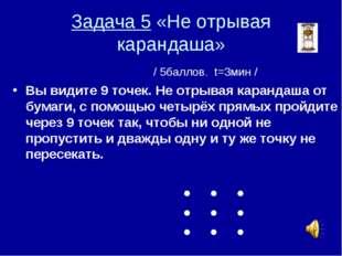 Задача 5 «Не отрывая карандаша» / 5баллов. t=3мин / Вы видите 9 точек. Не отр