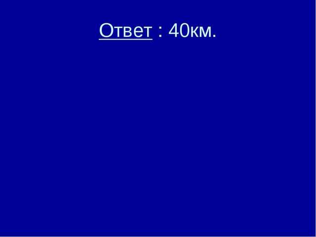 Ответ : 40км.