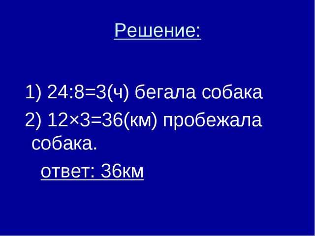 Решение: 1) 24:8=3(ч) бегала собака 2) 12×3=36(км) пробежала собака. ответ: 3...
