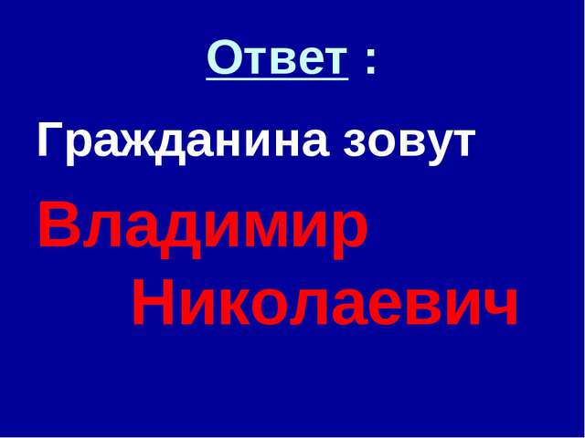 Ответ : Гражданина зовут Владимир Николаевич