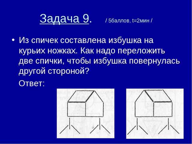 Задача 9. / 5баллов, t=2мин / Из спичек составлена избушка на курьих ножках....