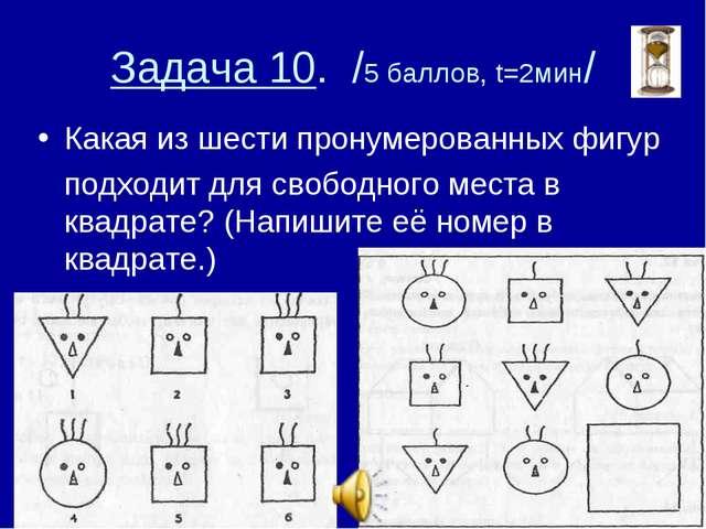 Задача 10. /5 баллов, t=2мин/ Какая из шести пронумерованных фигур подходит д...