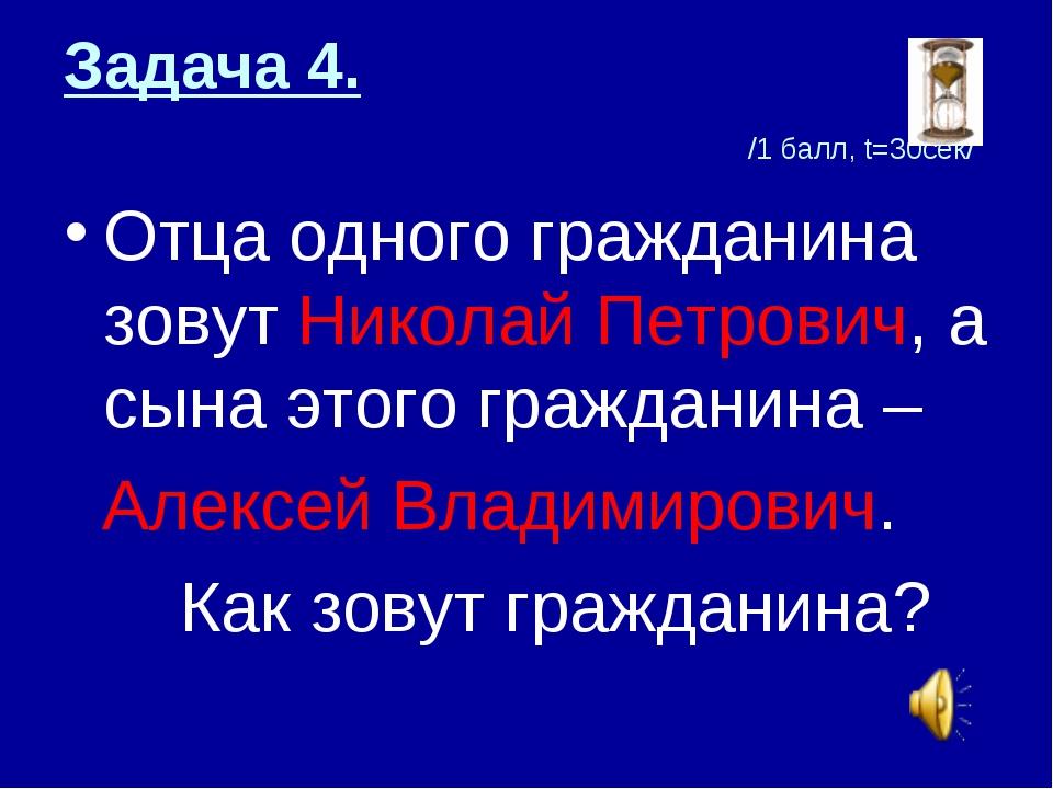 Задача 4. /1 балл, t=30сек/ Отца одного гражданина зовут Николай Петрович, а...