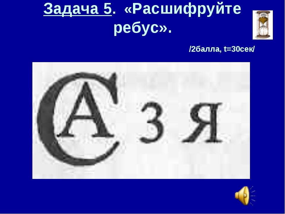 Задача 5. «Расшифруйте ребус». /2балла, t=30сек/