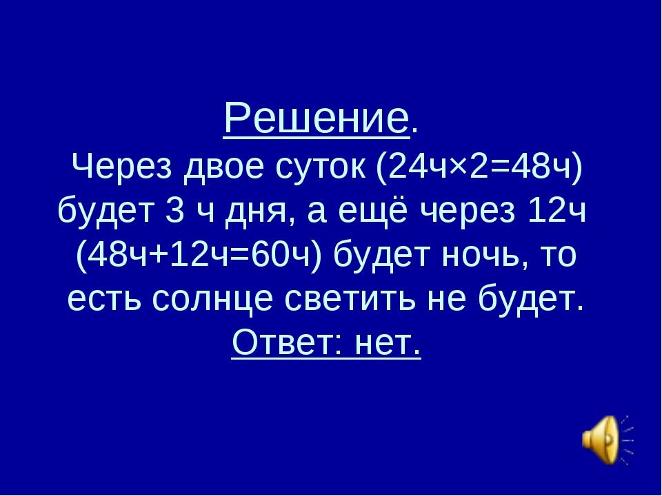 Решение. Через двое суток (24ч×2=48ч) будет 3 ч дня, а ещё через 12ч (48ч+12ч...