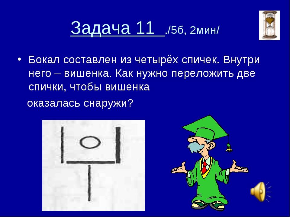 Задача 11 ./5б, 2мин/ Бокал составлен из четырёх спичек. Внутри него – вишенк...