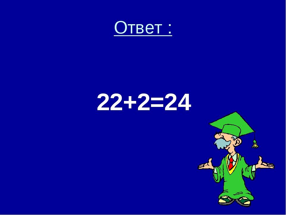 Ответ : 22+2=24
