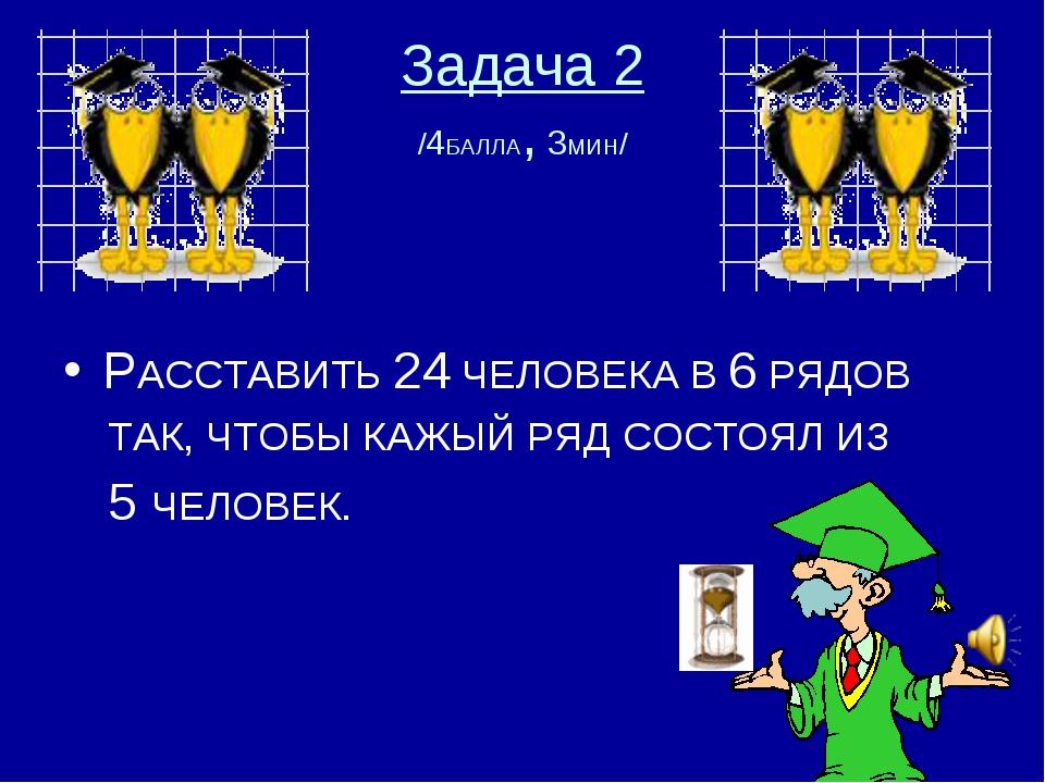 Задача 2 /4БАЛЛА, 3МИН/ РАССТАВИТЬ 24 ЧЕЛОВЕКА В 6 РЯДОВ ТАК, ЧТОБЫ КАЖЫЙ РЯД...