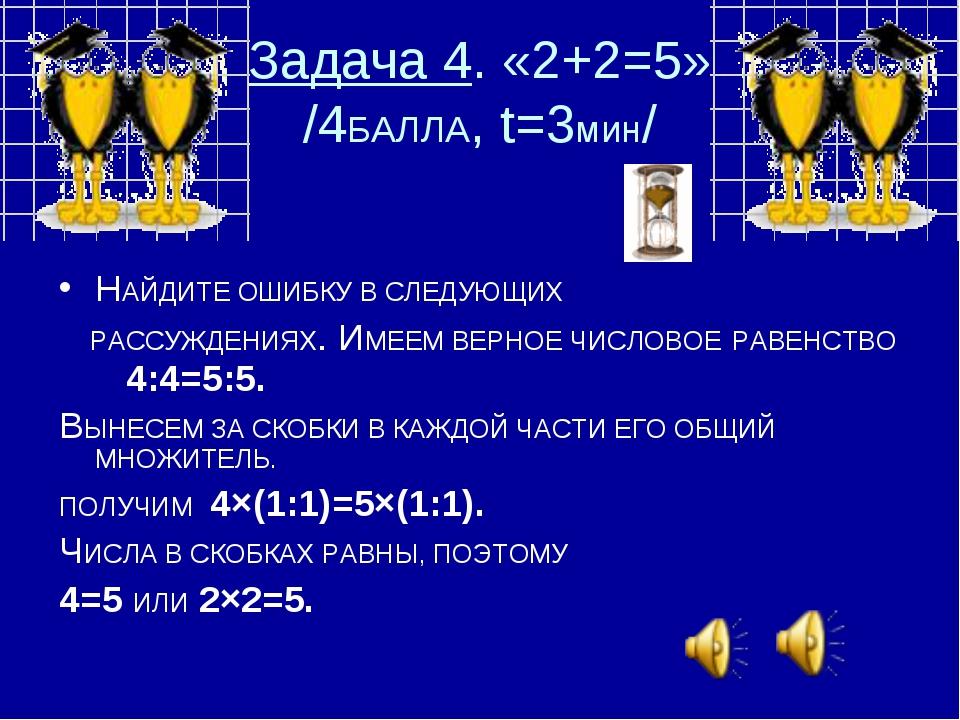 Задача 4. «2+2=5» /4БАЛЛА, t=3мин/ НАЙДИТЕ ОШИБКУ В СЛЕДУЮЩИХ РАССУЖДЕНИЯХ. И...