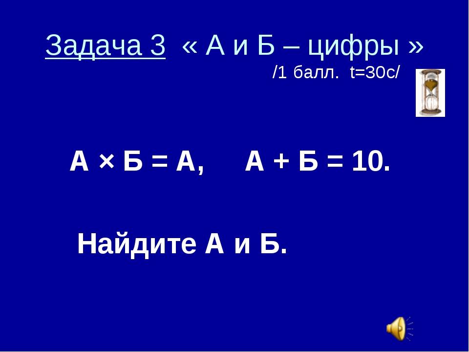 Задача 3 « А и Б – цифры » /1 балл. t=30с/ А × Б = А, А + Б = 10. Найдите А и...