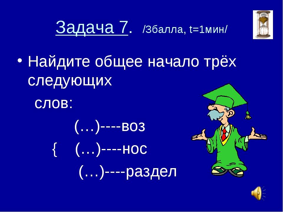 Задача 7. /3балла, t=1мин/ Найдите общее начало трёх следующих слов: (…)----в...