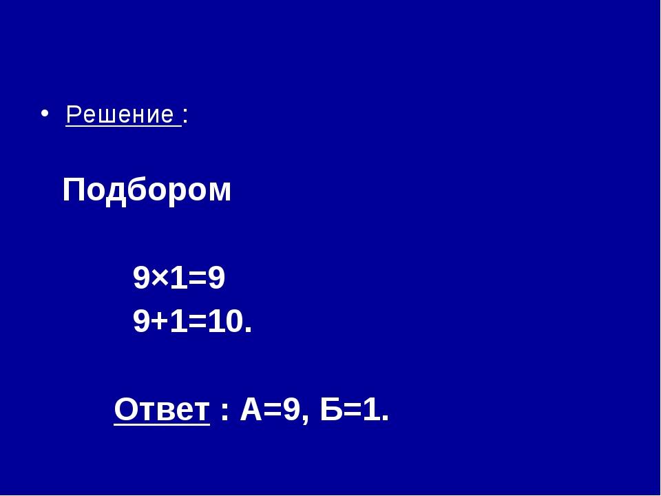Решение : Подбором 9×1=9 9+1=10. Ответ : А=9, Б=1.